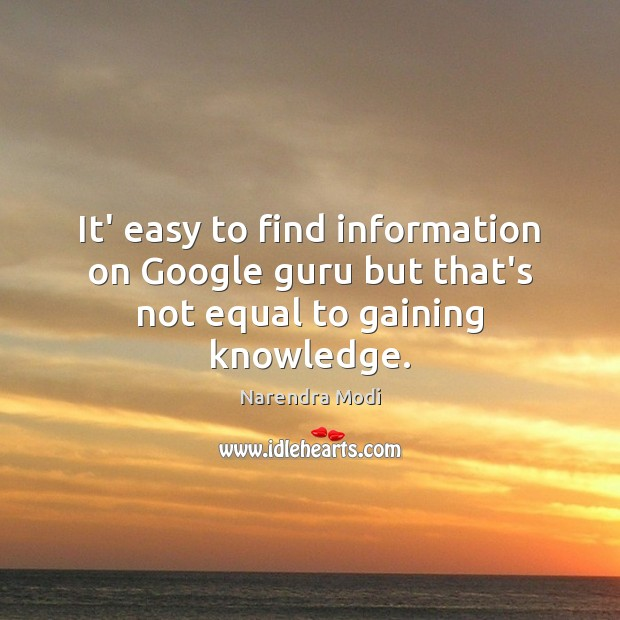 It' easy to find information on Google guru but that's not equal to gaining knowledge. Image