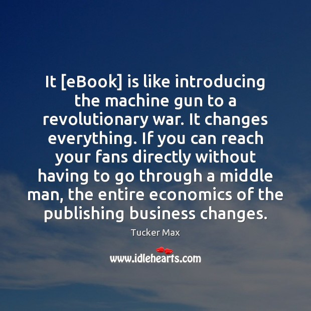 It [eBook] is like introducing the machine gun to a revolutionary war. Tucker Max Picture Quote