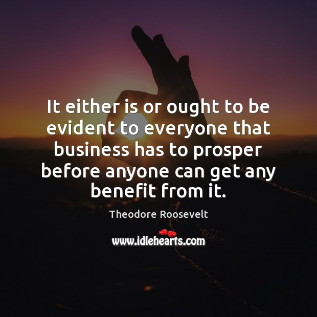 It either is or ought to be evident to everyone that business Theodore Roosevelt Picture Quote