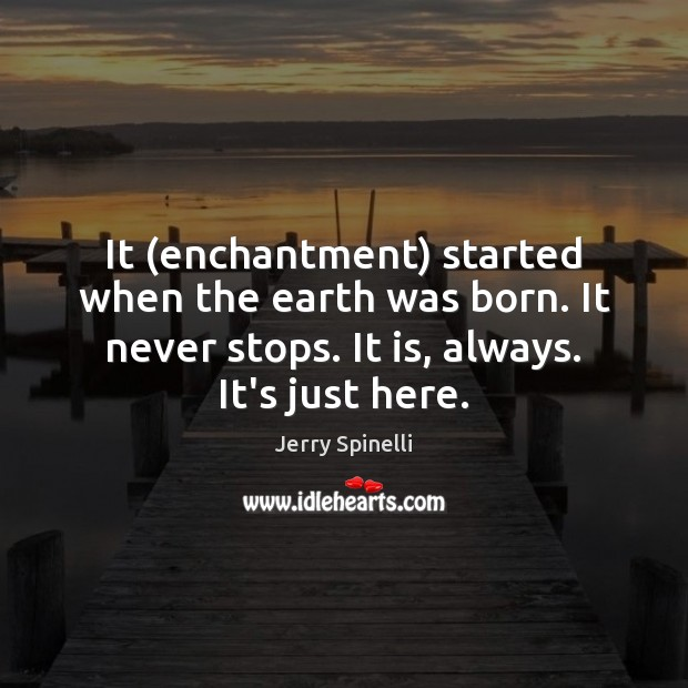 It (enchantment) started when the earth was born. It never stops. It Jerry Spinelli Picture Quote