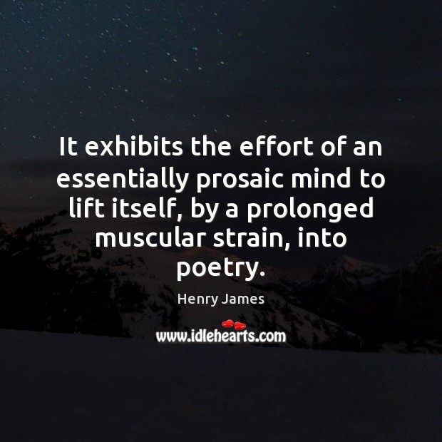 It exhibits the effort of an essentially prosaic mind to lift itself, Henry James Picture Quote