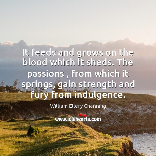 It feeds and grows on the blood which it sheds. The passions , William Ellery Channing Picture Quote