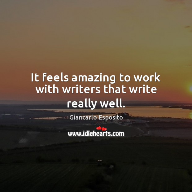 It feels amazing to work with writers that write really well. Image