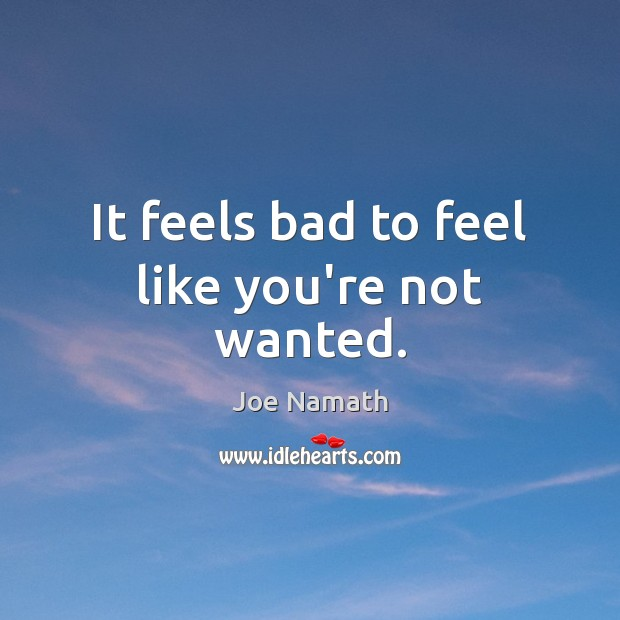 It feels bad to feel like you're not wanted. Joe Namath Picture Quote