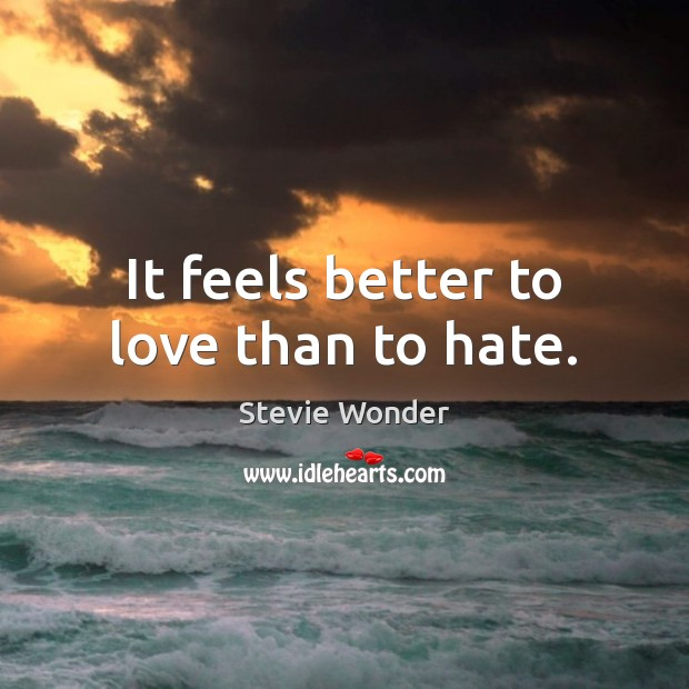 It feels better to love than to hate. Image