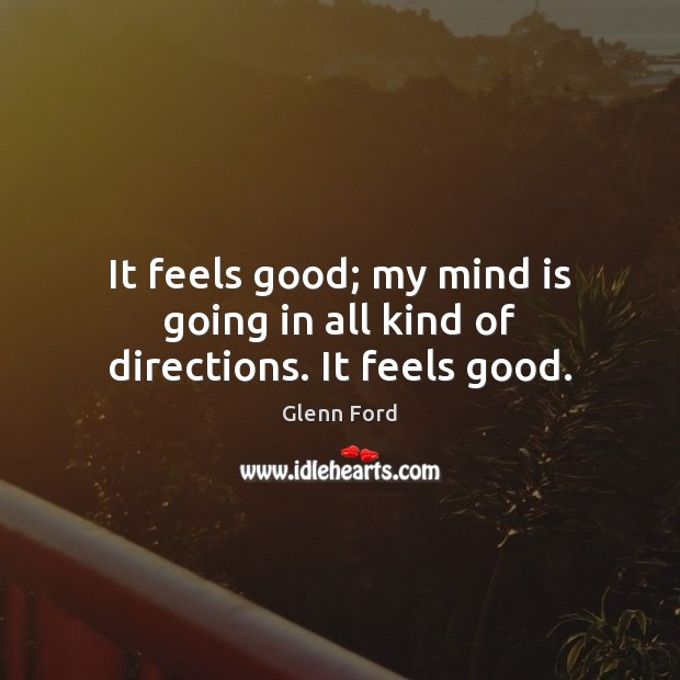 It feels good; my mind is going in all kind of directions. It feels good. Glenn Ford Picture Quote