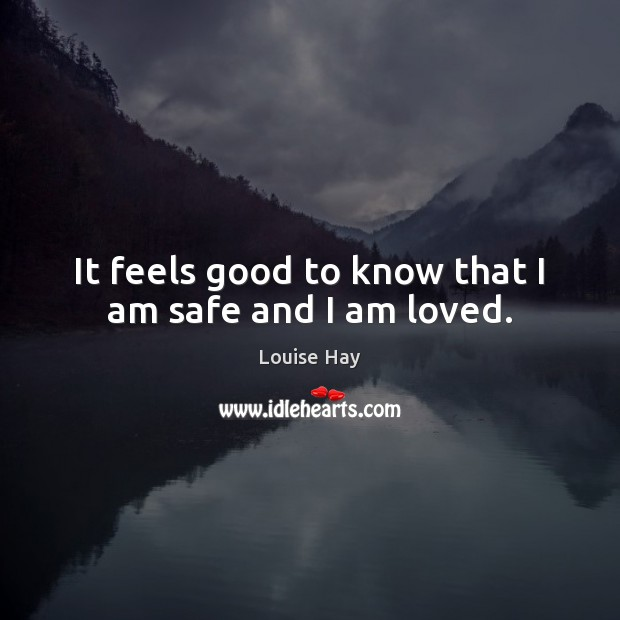 It feels good to know that I am safe and I am loved. Louise Hay Picture Quote