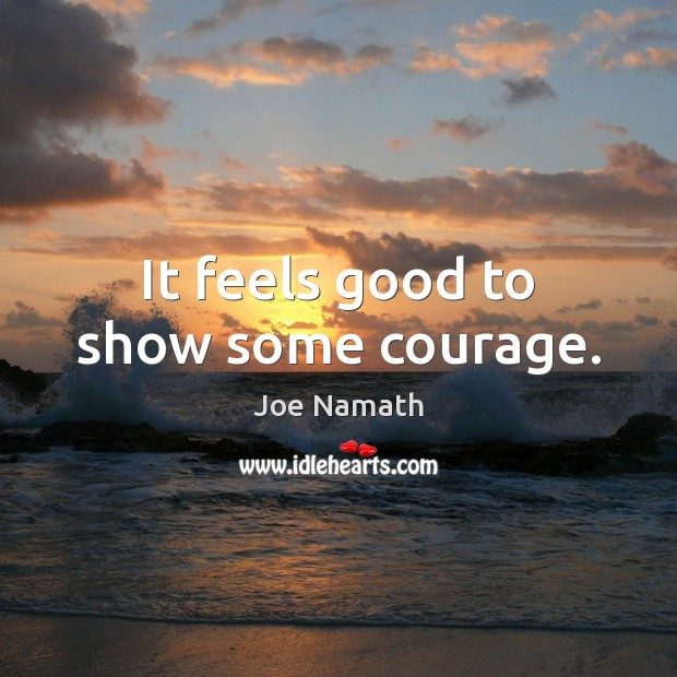 It feels good to show some courage. Joe Namath Picture Quote