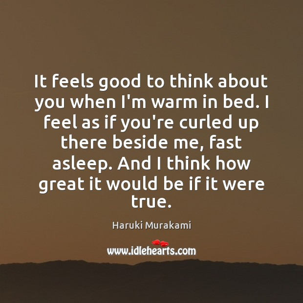 It feels good to think about you when I'm warm in bed. Haruki Murakami Picture Quote