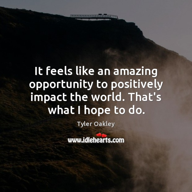 It feels like an amazing opportunity to positively impact the world. That's Image