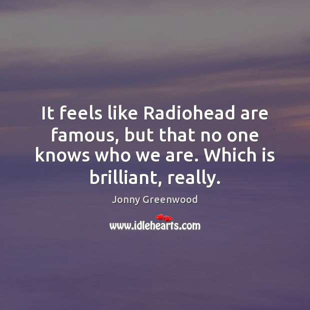It feels like Radiohead are famous, but that no one knows who Jonny Greenwood Picture Quote