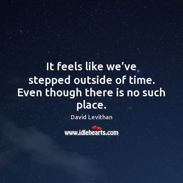 It feels like we've stepped outside of time. Even though there is no such place. Image
