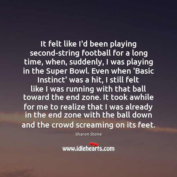 It felt like I'd been playing second-string football for a long time, Sharon Stone Picture Quote