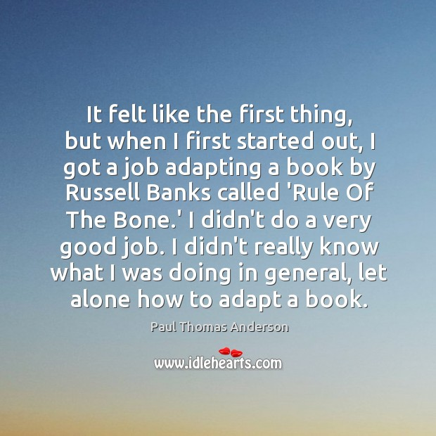 It felt like the first thing, but when I first started out, Paul Thomas Anderson Picture Quote