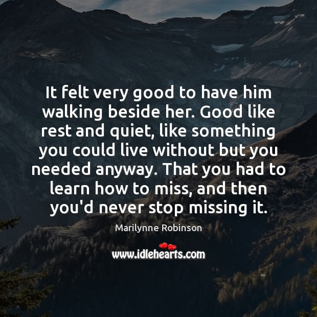 It felt very good to have him walking beside her. Good like Marilynne Robinson Picture Quote