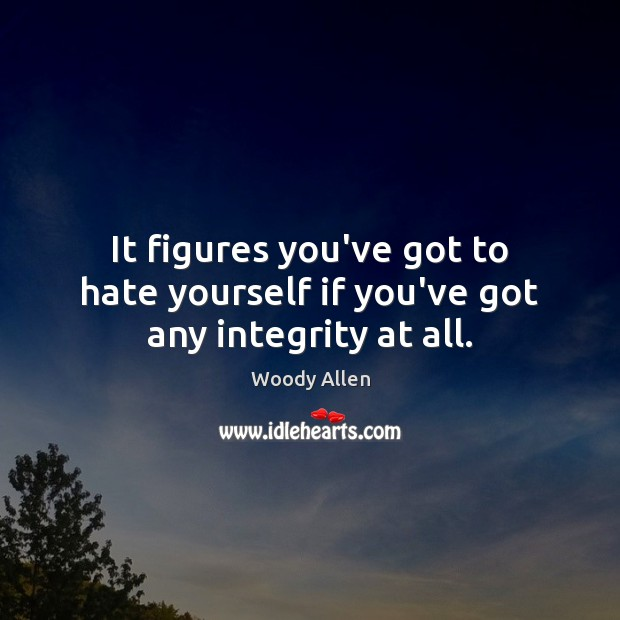 It figures you've got to hate yourself if you've got any integrity at all. Woody Allen Picture Quote