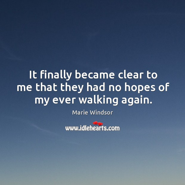 It finally became clear to me that they had no hopes of my ever walking again. Marie Windsor Picture Quote
