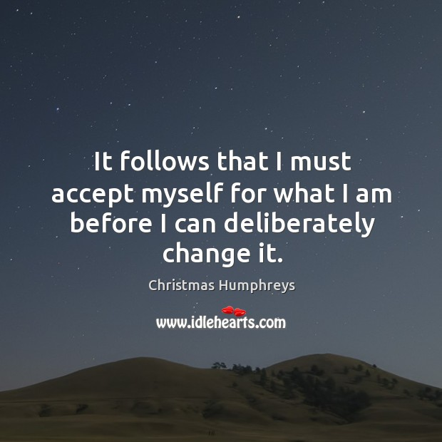 It follows that I must accept myself for what I am before I can deliberately change it. Christmas Humphreys Picture Quote