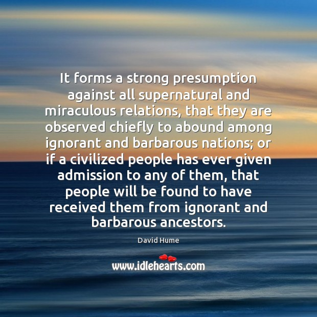 It forms a strong presumption against all supernatural and miraculous relations, that David Hume Picture Quote