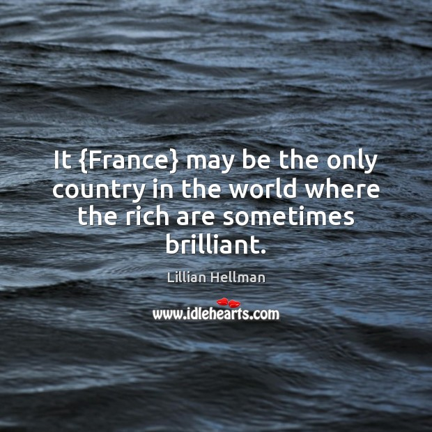 It {France} may be the only country in the world where the rich are sometimes brilliant. Lillian Hellman Picture Quote