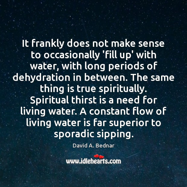 It frankly does not make sense to occasionally 'fill up' with water, David A. Bednar Picture Quote