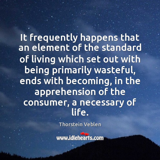 It frequently happens that an element of the standard of living which Thorstein Veblen Picture Quote