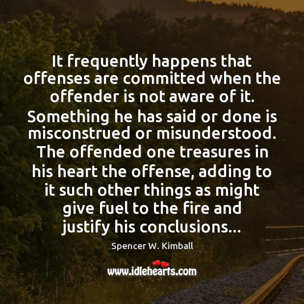 It frequently happens that offenses are committed when the offender is not Spencer W. Kimball Picture Quote