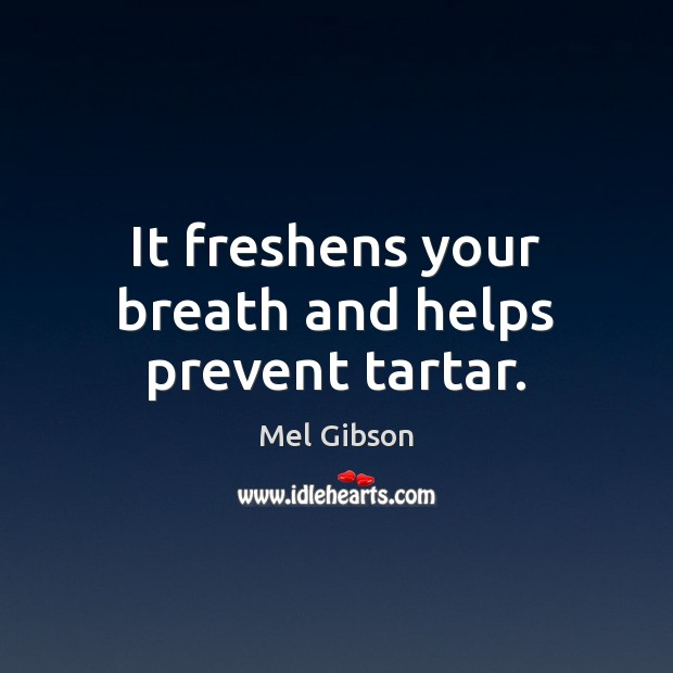 It freshens your breath and helps prevent tartar. Mel Gibson Picture Quote