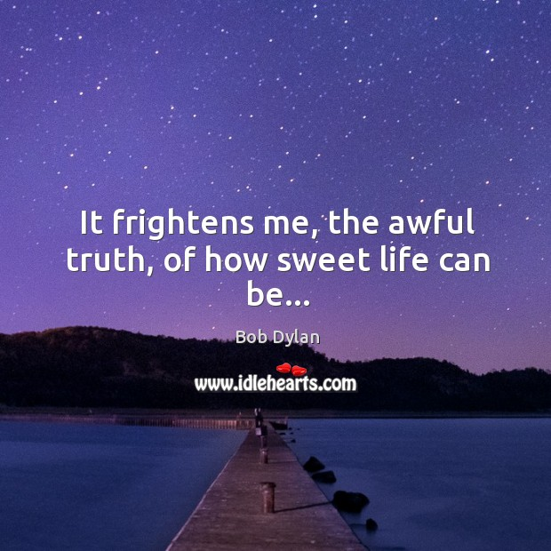 Image, It frightens me, the awful truth, of how sweet life can be…
