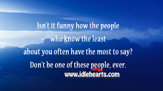 People Who Know Least About You Often Have Most to Say.