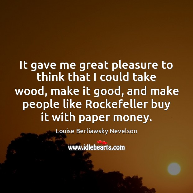 It gave me great pleasure to think that I could take wood, Image