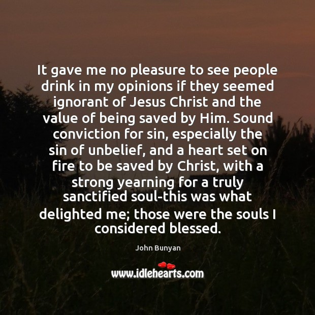 It gave me no pleasure to see people drink in my opinions John Bunyan Picture Quote