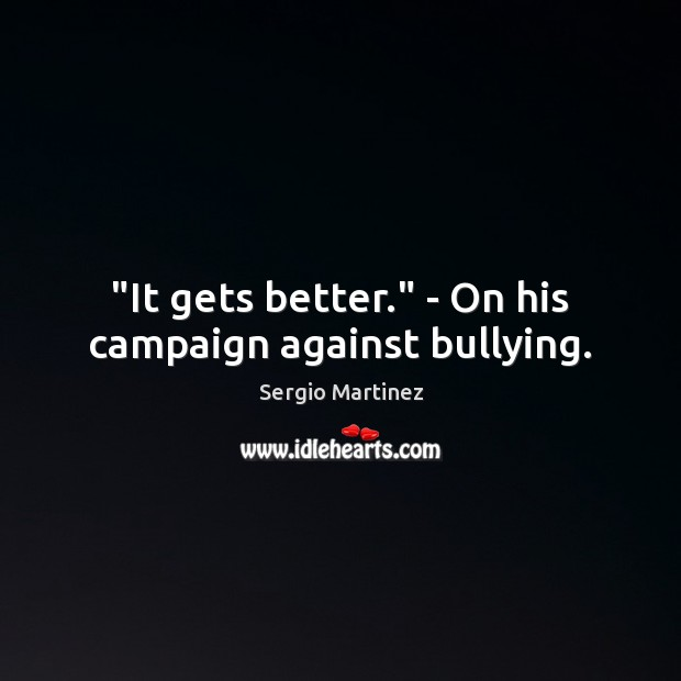"""""""It gets better."""" – On his campaign against bullying. Sergio Martinez Picture Quote"""