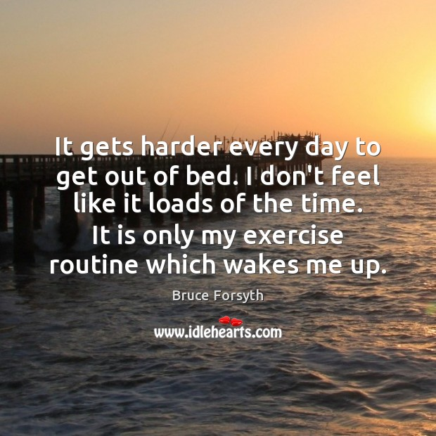 It gets harder every day to get out of bed. I don't Bruce Forsyth Picture Quote