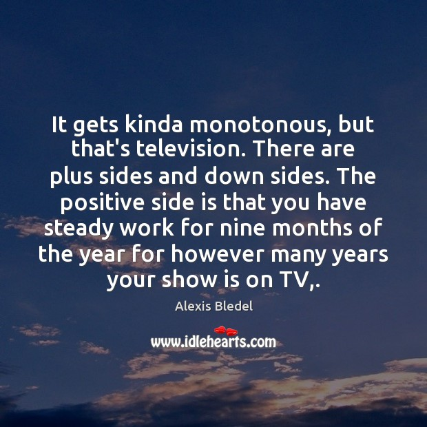 It gets kinda monotonous, but that's television. There are plus sides and Image