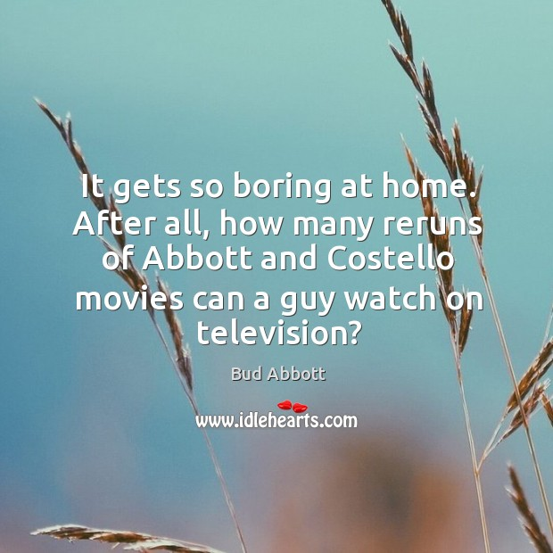 Image, It gets so boring at home. After all, how many reruns of abbott and costello movies can a guy watch on television?