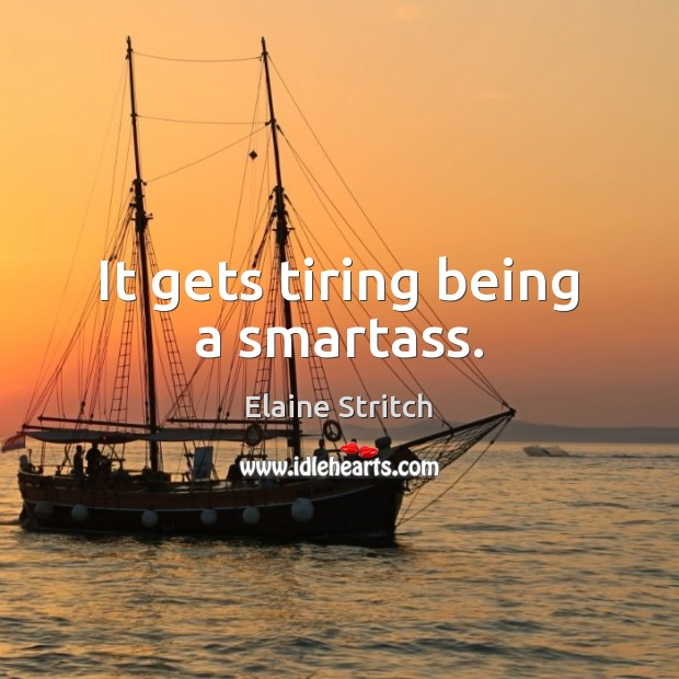 It gets tiring being a smartass. Elaine Stritch Picture Quote
