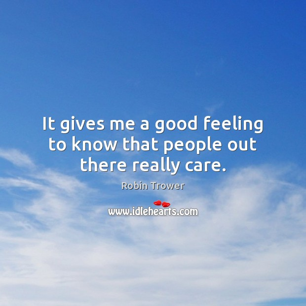 It gives me a good feeling to know that people out there really care. Robin Trower Picture Quote