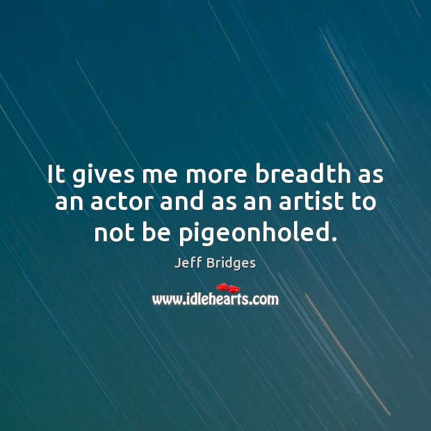 It gives me more breadth as an actor and as an artist to not be pigeonholed. Jeff Bridges Picture Quote