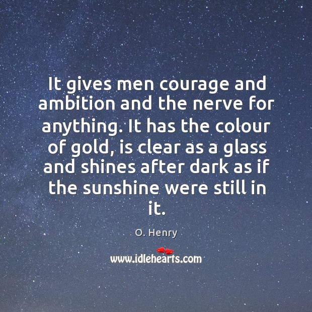 It gives men courage and ambition and the nerve for anything. It O. Henry Picture Quote