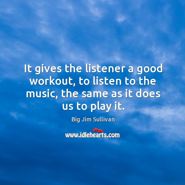 It gives the listener a good workout, to listen to the music, the same as it does us to play it. Big Jim Sullivan Picture Quote