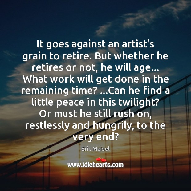 Image, It goes against an artist's grain to retire. But whether he retires