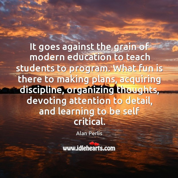 It goes against the grain of modern education to teach students to program. Alan Perlis Picture Quote