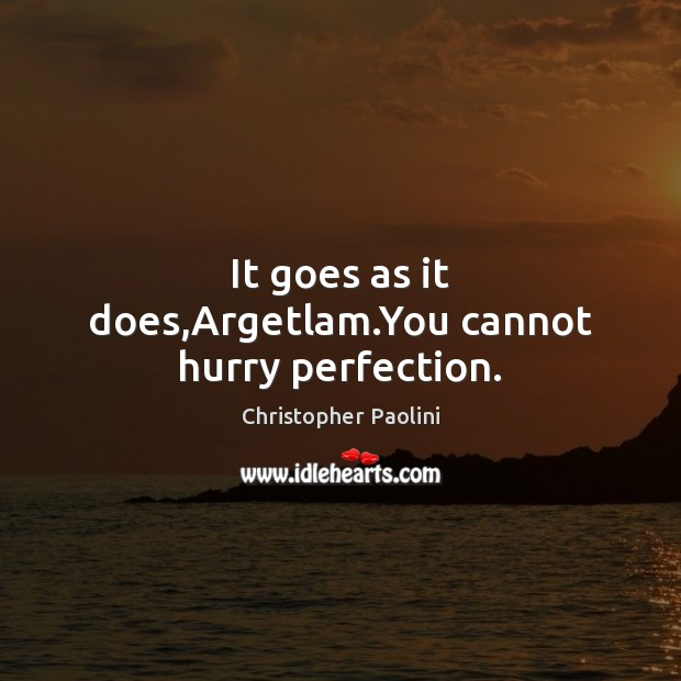 It goes as it does,Argetlam.You cannot hurry perfection. Christopher Paolini Picture Quote