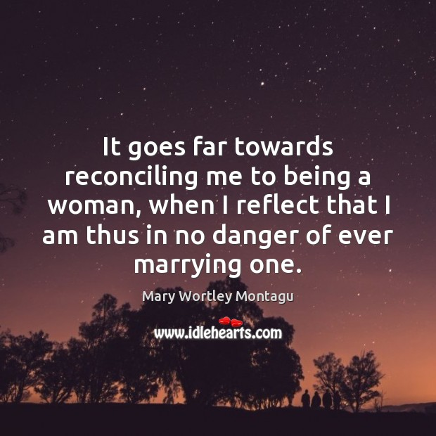 It goes far towards reconciling me to being a woman, when I Mary Wortley Montagu Picture Quote