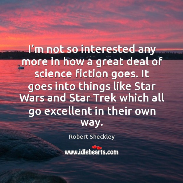 It goes into things like star wars and star trek which all go excellent in their own way. Robert Sheckley Picture Quote