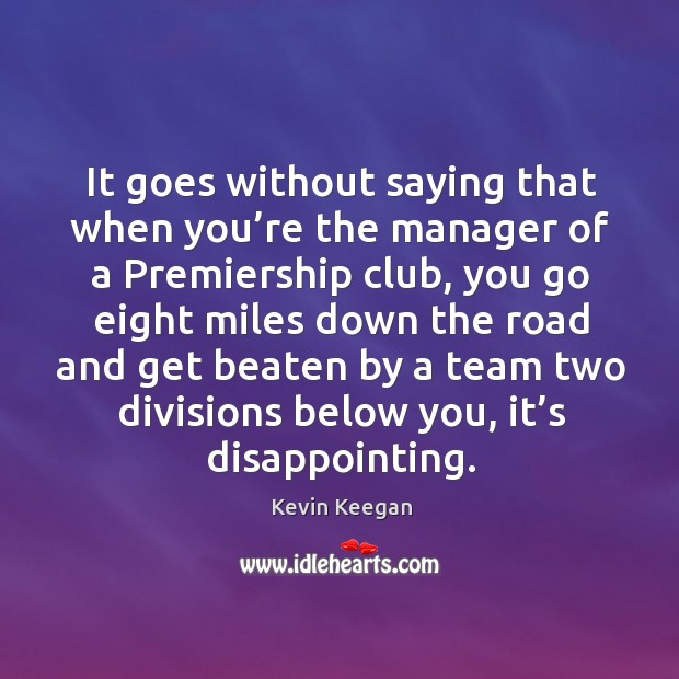 It goes without saying that when you're the manager of a premiership club Kevin Keegan Picture Quote