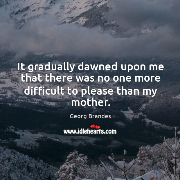It gradually dawned upon me that there was no one more difficult to please than my mother. Image
