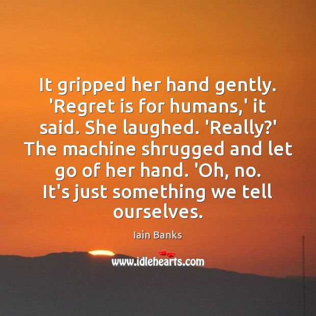 It gripped her hand gently. 'Regret is for humans,' it said. Regret Quotes Image