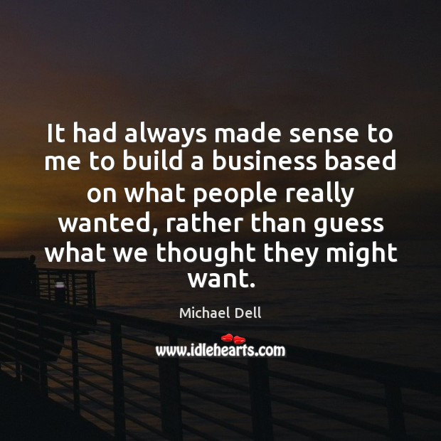 It had always made sense to me to build a business based Michael Dell Picture Quote